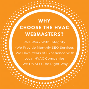 Why Choose The HVAC Webmasters? We work with Integrity, We Provide Monthly SEO Services, We Have Years of Experience With Local HVAC Companies, We Do SEO The Right Way